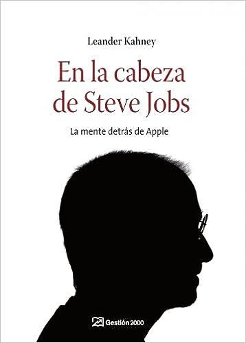 En la cabeza de Steve Jobs: la mente detrás de Apple