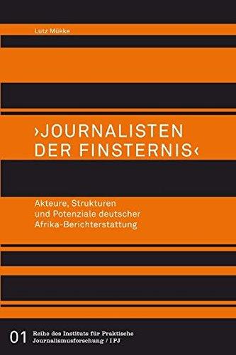 journalisten-der-finsternis-akteure-strukturen-und-potenziale-deutscher-afrika-berichterstattung-reihe-des-institus-fr-praktische-journalismusforschung-ipj