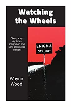 Book Watching the Wheels: Cheap irony, righteous indignation and semi-enlightened opinion