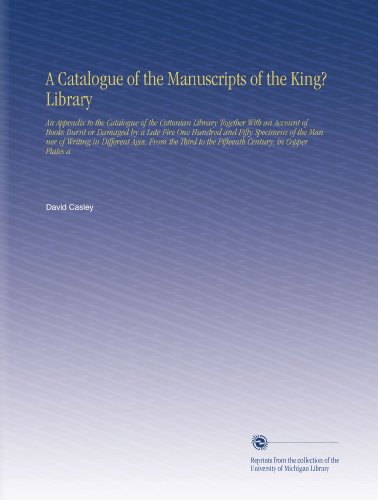 A Catalogue of the Manuscripts of the King? Library: An Appendix to the Catalogue of the Cottonian Library Together With an Account of Books Burnt or ... to the Fifteenth Century, in Copper Plates a by University of Michigan Library
