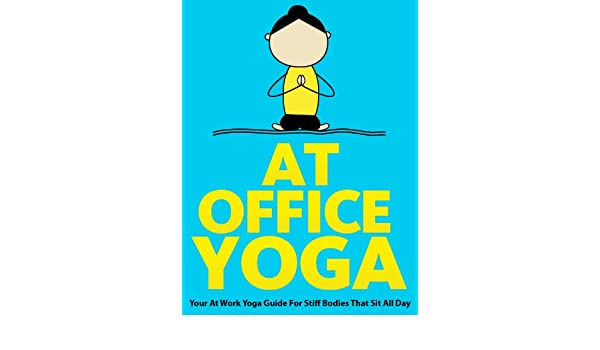At Office Yoga: Your At Work Yoga Guide For Stiff Bodies ...