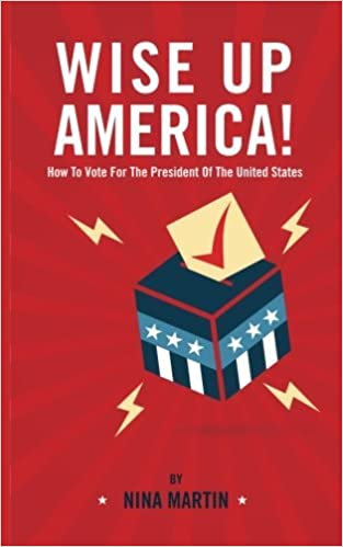 Wise up America: How To Vote For The President Of The United States by Nina Martin (2015-11-29)