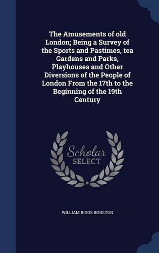 Download The Amusements of old London; Being a Survey of the Sports and Pastimes, tea Gardens and Parks, Playhouses and Other Diversions of the People of ... the 17th to the Beginning of the 19th Century ebook