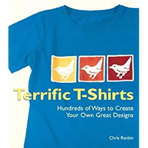 Terrific T-Shirts: Hundreds of Ways to Create Your Own Great Designs Chris Rankin