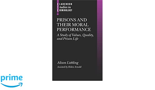 prisons and their moral performance a study of values quality  prisons and their moral performance a study of values quality and prison life clarendon studies in criminology alison liebling helen arnold
