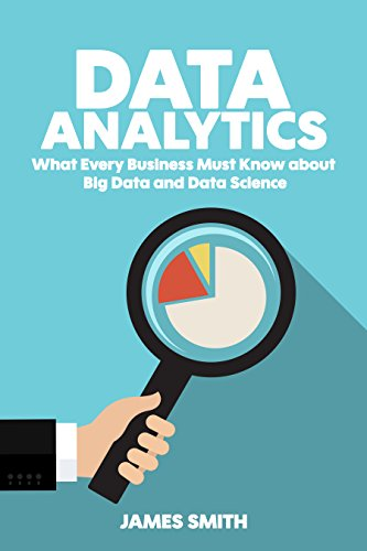 Data Analytics: What Every Business Must Know About Big Data And Data Science (Data Analytics for Business, Predictive Analysis, Big Data Book 1) (Best Predictive Analytics Tools)