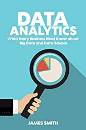 Data Analytics: What Every Business Must Know About Big Data And Data Science (Data Analytics for Business, Predictive Analysis, Big Data Book 1)