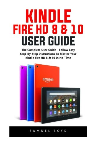 Kindle Fire HD 8 & 10 User Guide: The Complete User Guide - Follow Easy Step-By-Step Instructions To Master Your Kindle Fire HD 8 & 10 In No Time!