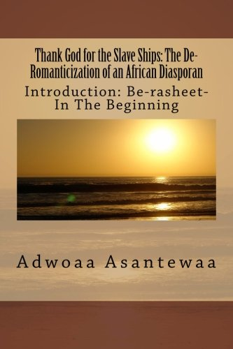 Read Online Thank God for the Slave Ships: The De-Romanticization of an African Diasporan (Introduction: Be-rasheet: In the Beginning…) (Volume 1) pdf epub
