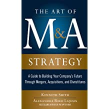 The Art of M&A Strategy:  A Guide to Building Your Company's Future through Mergers, Acquisitions, and Divestitures (The Art of M&A Series)