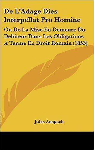 de L'Adage Dies Interpellat Pro Homine: Ou de La Mise En Demeure Du Debiteur Dans Les Obligations a Terme En Droit Romain (1853)