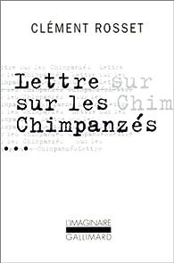 Lettre sur les chimpanzes / essai sur teilhard de chardin par Clément Rosset
