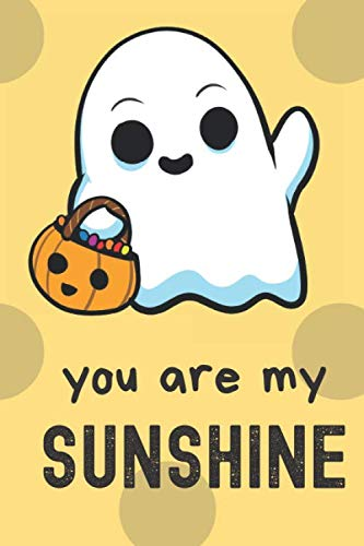 You Are My Sunshine: Halloween Ghost Costume Funny Cute And Colorful Journal Notebook For Girls and Boys of All Ages. Great Surprise Present for ... and During Holidays or as a Gag Gift