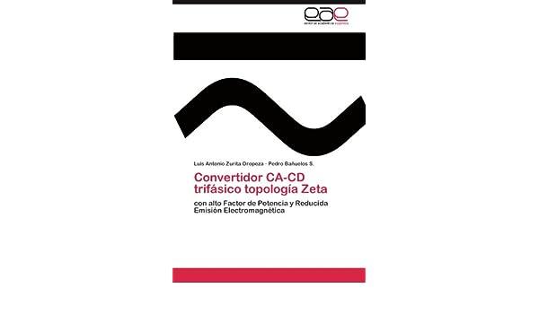Convertidor CA-CD trifásico topología Zeta: con alto Factor de Potencia y Reducida Emisión Electromagnética (Spanish Edition): Luis Antonio Zurita Oropeza, ...