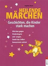 Heilende Märchen - Geschichten, die Kinder stark machen: Märchen gegen Kinderängste und -sorgen. Damit das Selbstbewusstsein wächst