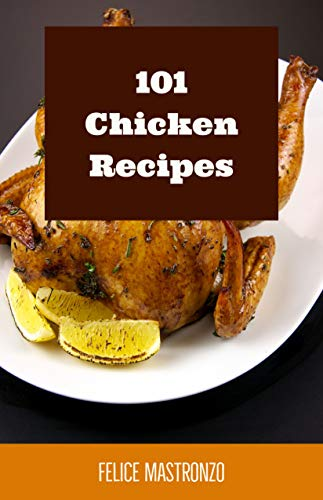 101 Chicken Recipes: easy chicken recipes everyone can do (cooking with mastronzo Book 1) by Felice Mastronzo