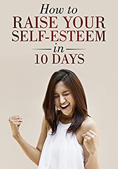 How to Raise Your Self-Esteem in 10 Days