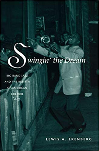 Swingin the Dream: Big Band Jazz and the Rebirth of American Culture