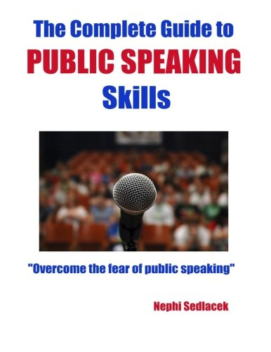 The Complete Guide to Public Speaking Skills: Overcome the fear of public speaking