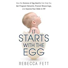 It Starts with the Egg: How the Science of Egg Quality Can Help You Get Pregnant and Prevent Miscarriage