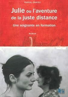 Julie ou L'aventure de la juste distance : une soignante en formation : roman, Prayez, Pascal