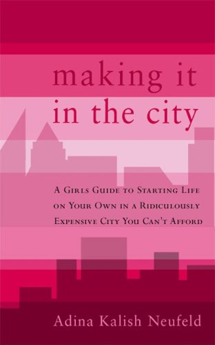 Making it in the City: A Girl's Guide to Your Starting Life on Your Own in a Ridiculously Expensive City You Can't Affor