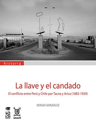 Descargar Libro Llave Y El Candado, La. El Conflicto Entre Perú Y Chile Por Tacna Y Arica Sergio González