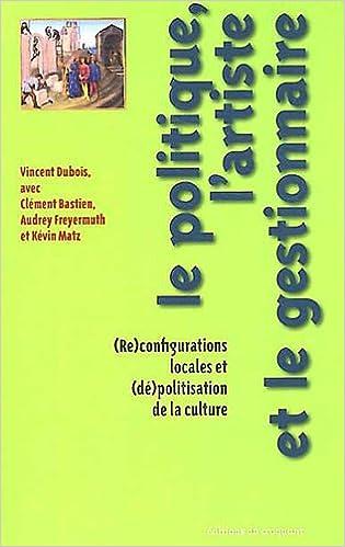 Download Le politique, l'artiste et le gestionnaire : (Re)configurations locales et (dé)politisation de la culture pdf epub