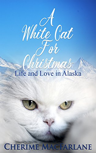A White Cat For Christmas: Life and Love in Alaska