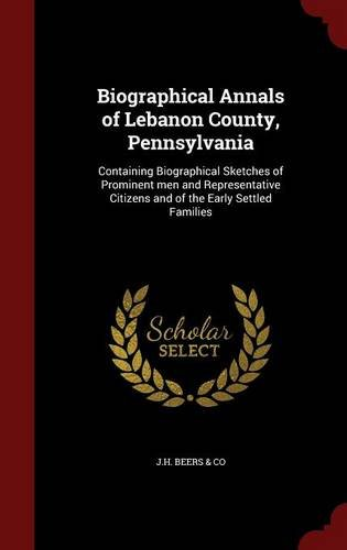 Biographical Annals of Lebanon County, Pennsylvania: Containing Biographical Sketches of Prominent men and Representative Citizens and of the Early Settled Families