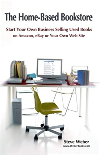 The Home Based Bookstore Start Your Own Business Selling Used Books On Amazon Ebay Or Your Own Web Site Weber Steve 9780977240609 Amazon Com Books