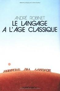 Le Langage à l'âge classique par André Robinet