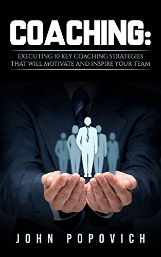 Coaching: Executing 10 Key Coaching Strategies That Will Motivate And Inspire Your Team (Coaching, Training, Self Development,Leadership,Life Goals,Transforming) (English Edition)