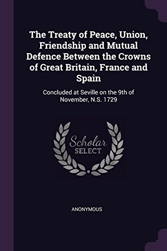 The Treaty of Peace, Union, Friendship and Mutual Defence Between the Crowns of Great Britain, France and Spain: Concluded at Seville on the 9th of November, N.S. 1729