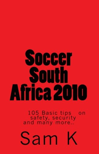 Soccer South Africa 2010: 105 Basic tips and advice on safety, security and many more.. pdf epub