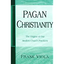 Pagan Christianity: The Origins of Our Modern Church Practices