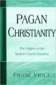 Pagan Christianity: The Origins of Our Modern Church