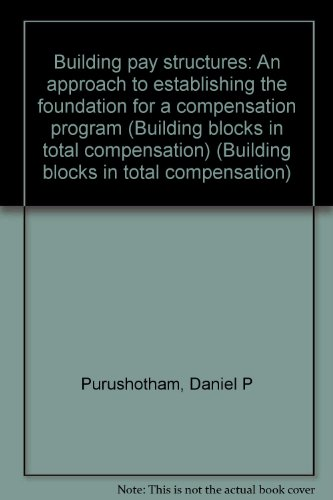 Building pay structures: An approach to establishing the foundation for a compensation program (Building blocks in total compensation)