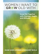 Women I Want to Grow Old With: Grow Old Together with Courage, Health, and Attitude!
