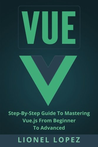 Vue: Step-By-Step Guide To Mastering Vue.js From Beginner To Advanced