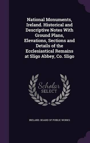 Download National Monuments, Ireland. Historical and Descriptive Notes with Ground Plans, Elevations, Sections and Details of the Ecclesiastical Remains at Sligo Abbey, Co. Sligo PDF