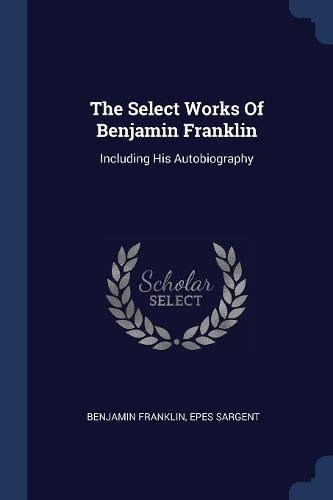 The Select Works Of Benjamin Franklin: Including His Autobiography