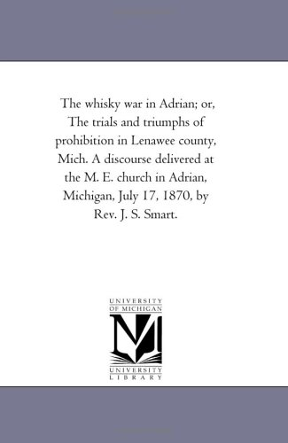 Download The whisky war in Adrian; or, The trials and triumphs of prohibition in Lenawee county, Mich. A discourse delivered at the M. E. church in Adrian, Michigan, July 17, 1870, by Rev. J. S. Smart. PDF