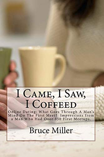 Search : I Came, I Saw, I Coffeed: Online Dating: Why Doesn?t He Call Me Back? What Goes Through a Man?s Mind on the First Meet?  Impressions from a Man Who had Over 350 First Meetups.