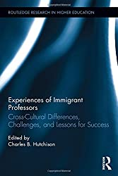 Experiences of Immigrant Professors: Challenges, Cross-Cultural Differences, and Lessons for Success (Routledge Research in Higher Education)