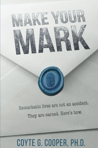 (Make Your Mark: Remarkable Lives Are Not An Accident. They Are Earned. Here's How. )