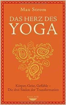 Das Herz Des Yoga Korper Geist Gefuhle Die Drei Saulen Der Transformation Von Max Strom 22 August 2011 Amazon De Bucher