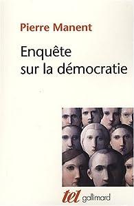 Enquête sur la démocratie. Etudes de philosophie politique par Pierre Manent