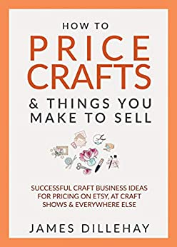 How to Price Crafts and Things You Make to Sell: Successful Craft Business Ideas for Pricing on Etsy, to Stores, at Craft Shows & Everywhere Else by [Dillehay, James]