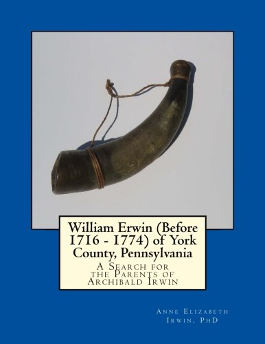 William Erwin (Before 1716 - 1774) of York County, Pennsylvania: A Search for the Parents of Archibald Irwin